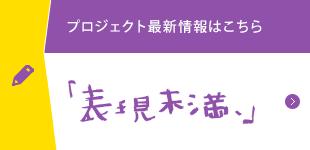 プロジェクト最新情報はこちら「表現未満、」