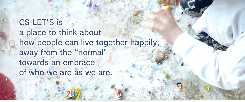 "CS LET'S is a place to think about how people can live together happily,away from the ""normal""towards an embrace of who we are as we are."